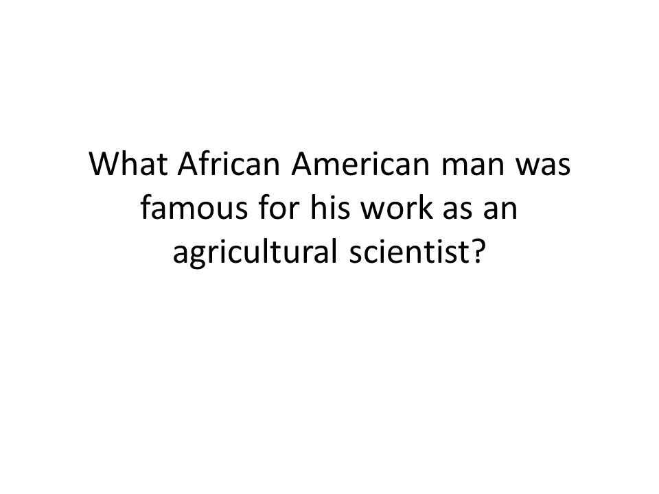 What African American man was famous for his work as an agricultural scientist?