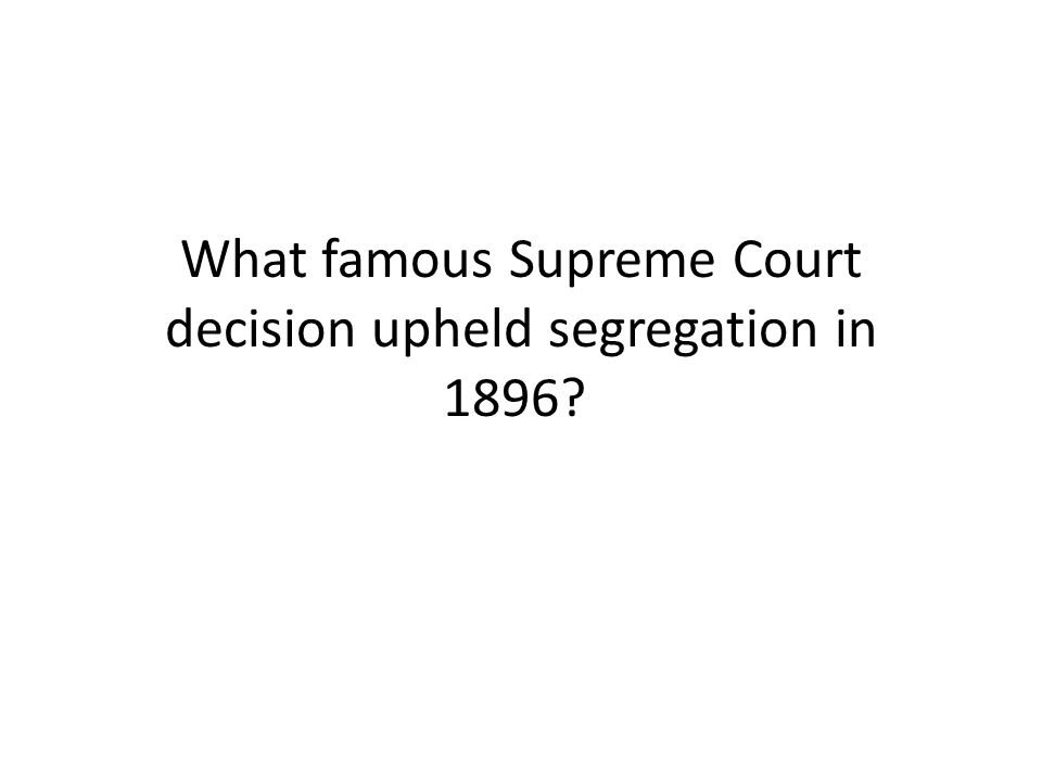 What famous Supreme Court decision upheld segregation in 1896?