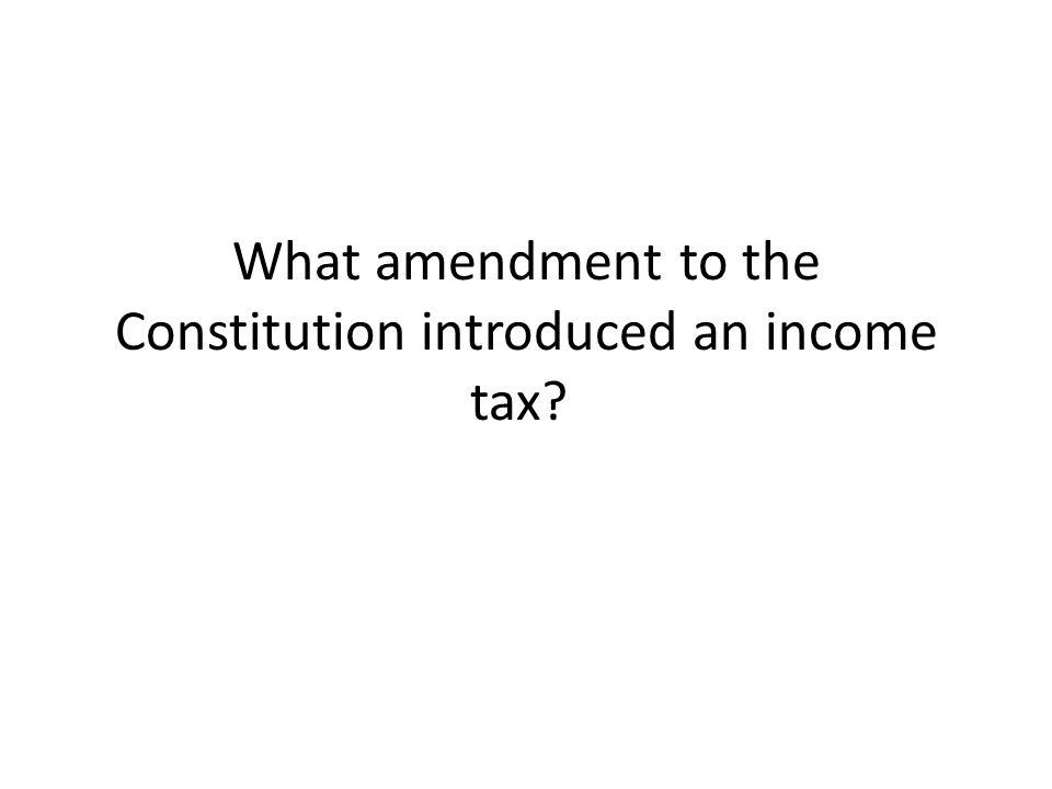What amendment to the Constitution introduced an income tax?