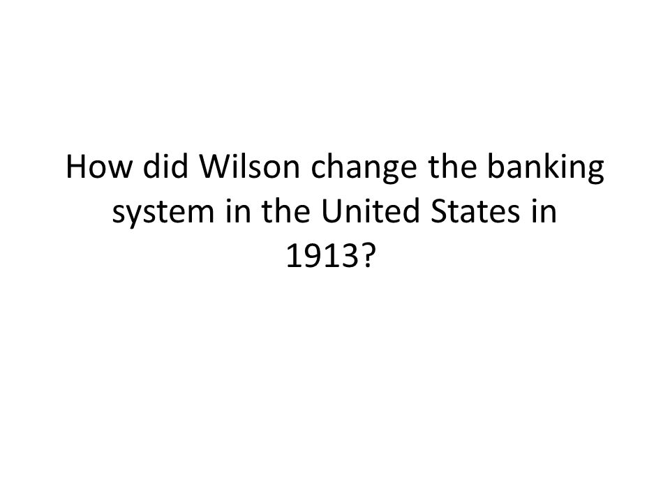 How did Wilson change the banking system in the United States in 1913?