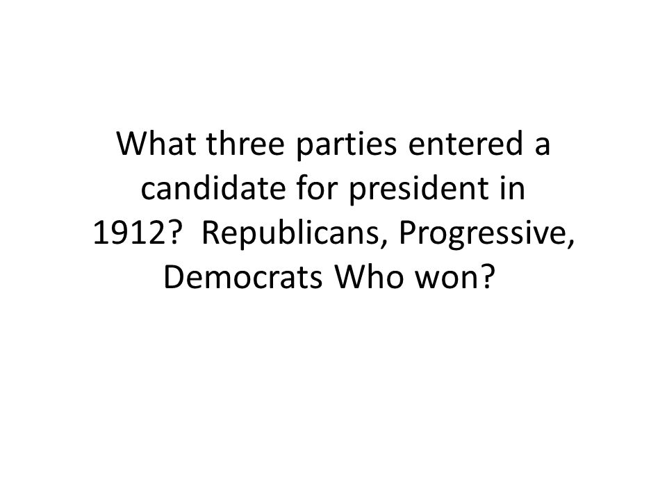 What three parties entered a candidate for president in 1912? Republicans, Progressive, Democrats Who won?
