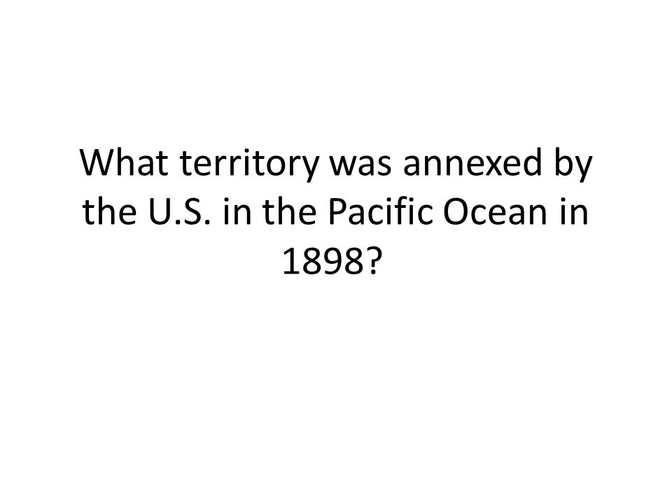 What territory was annexed by the U.S. in the Pacific Ocean in 1898?