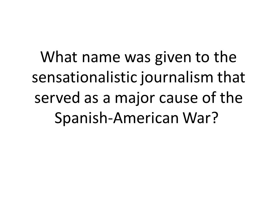 What name was given to the sensationalistic journalism that served as a major cause of the Spanish-American War?