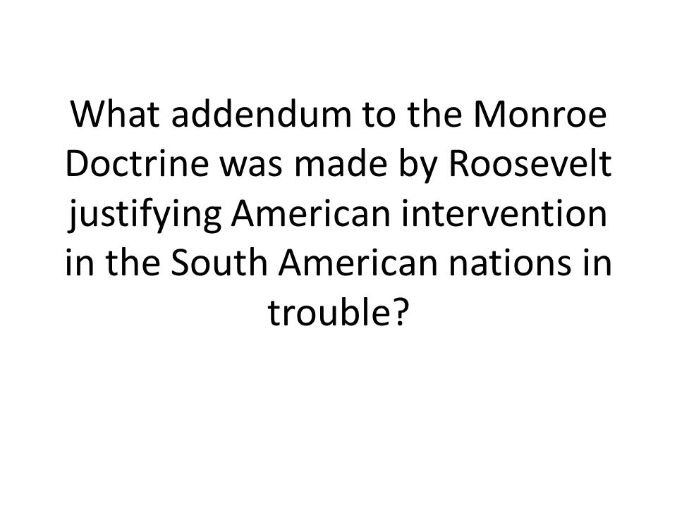 What addendum to the Monroe Doctrine was made by Roosevelt justifying American intervention in the South American nations in trouble?