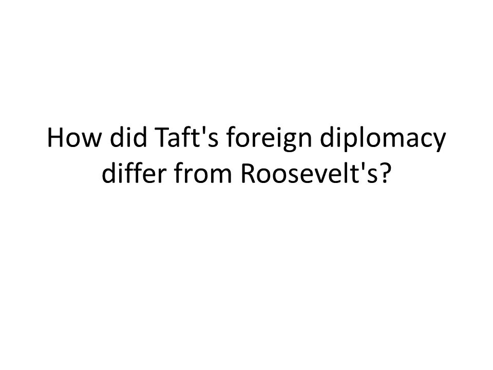 How did Taft's foreign diplomacy differ from Roosevelt's?