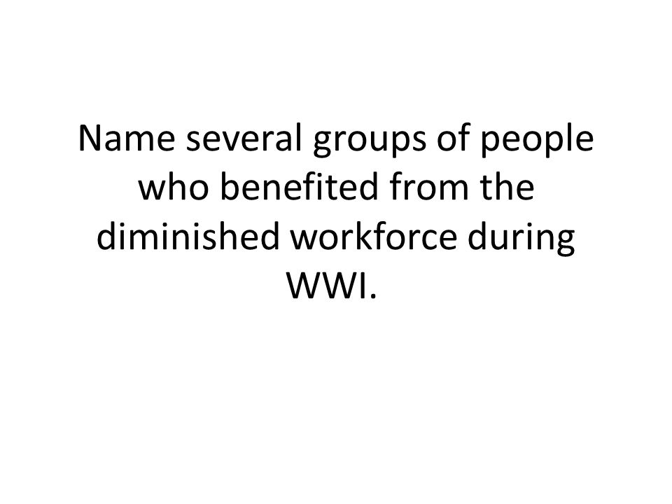 Name several groups of people who benefited from the diminished workforce during WWI.