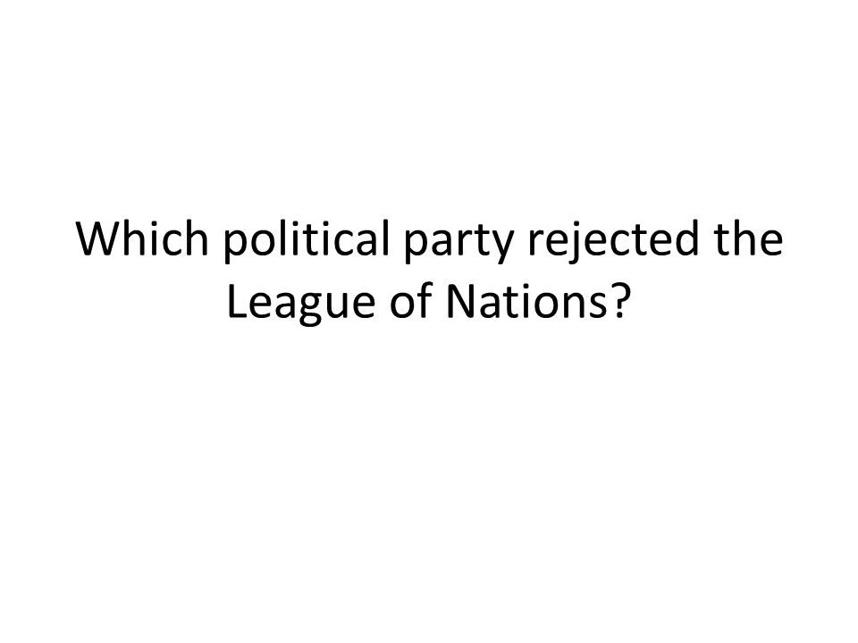 Which political party rejected the League of Nations?