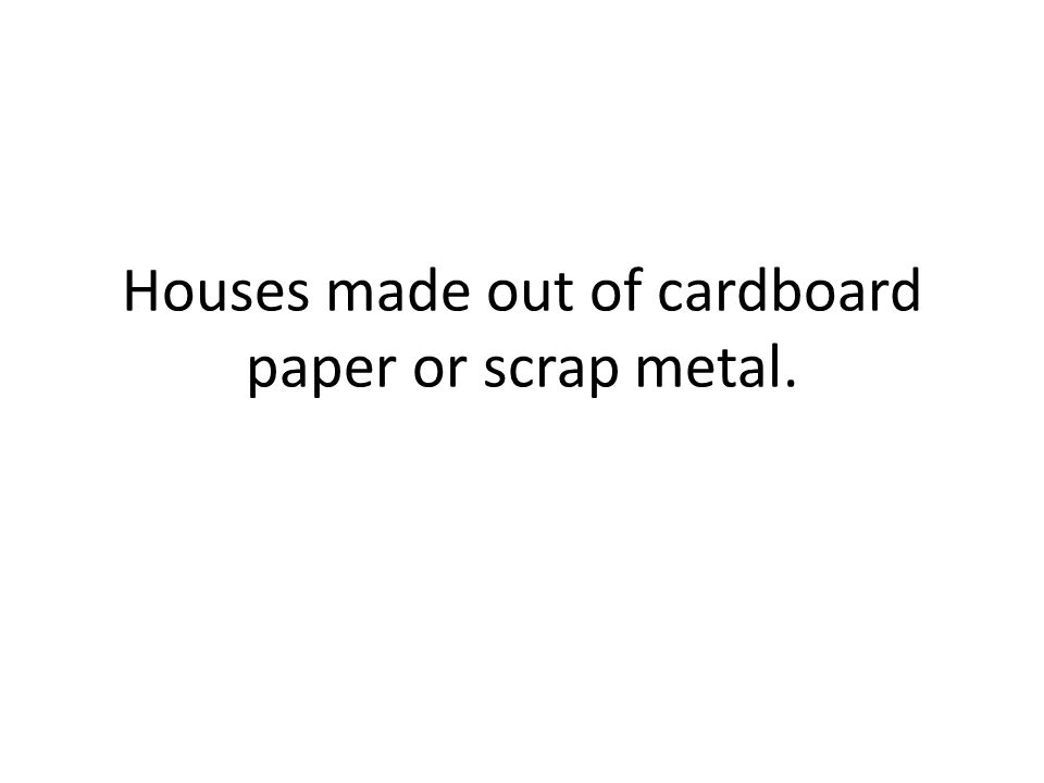 Houses made out of cardboard paper or scrap metal.