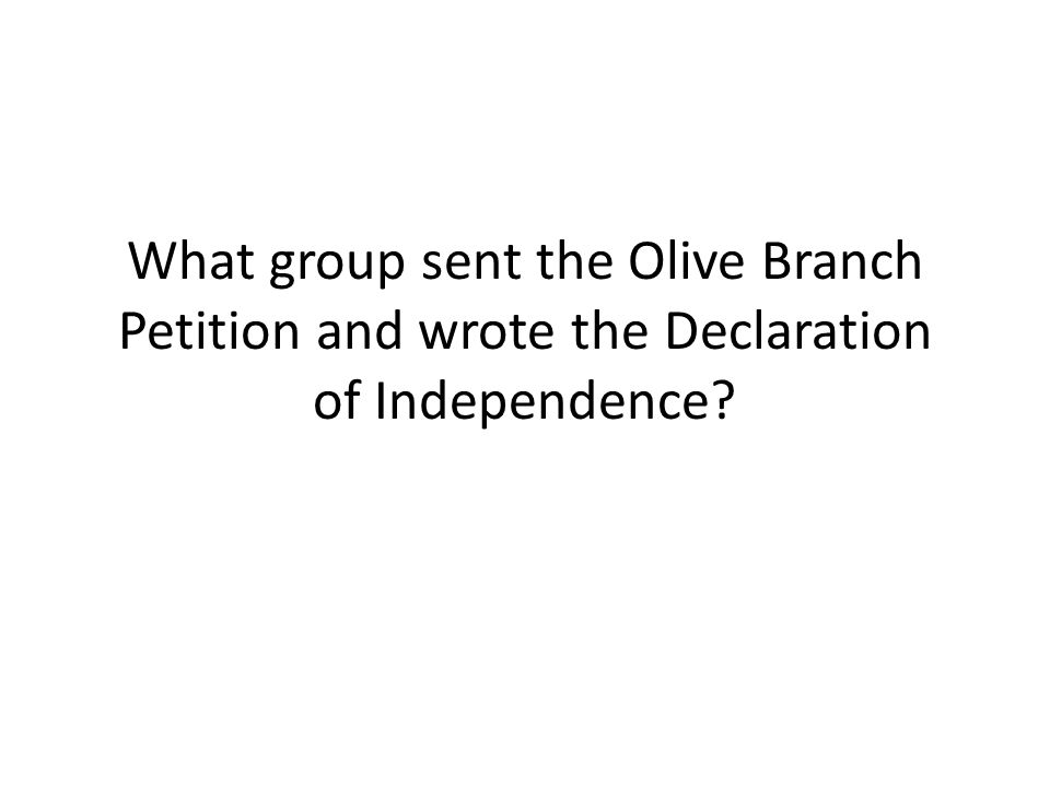 What group sent the Olive Branch Petition and wrote the Declaration of Independence?