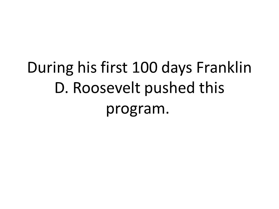 During his first 100 days Franklin D. Roosevelt pushed this program.