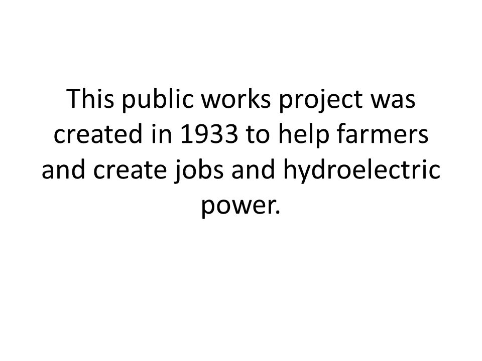 This public works project was created in 1933 to help farmers and create jobs and hydroelectric power.