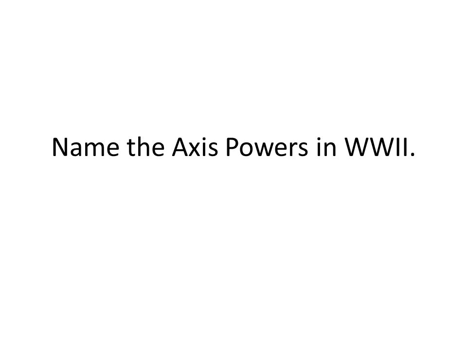 Name the Axis Powers in WWII.