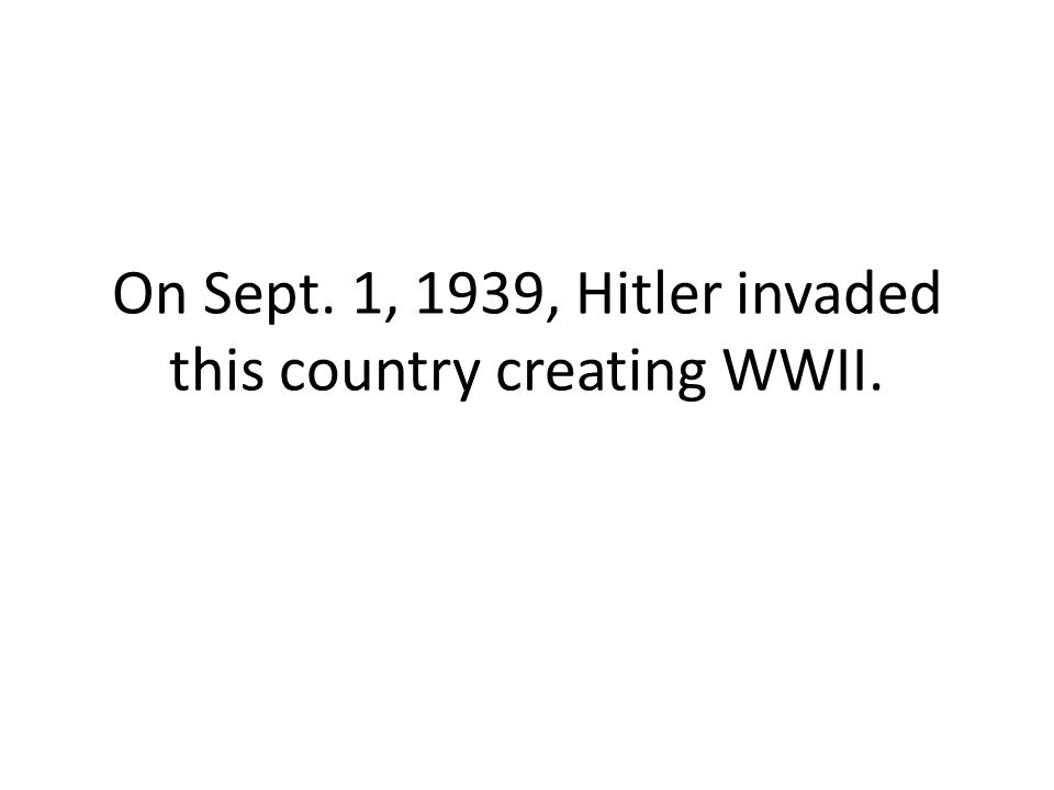 On Sept. 1, 1939, Hitler invaded this country creating WWII.