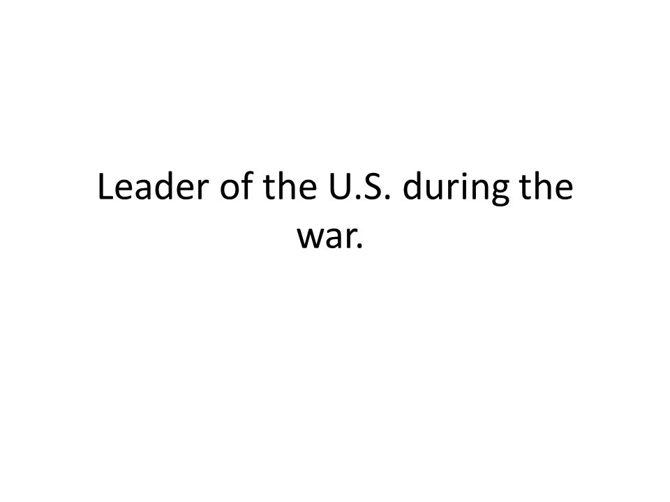 Leader of the U.S. during the war.