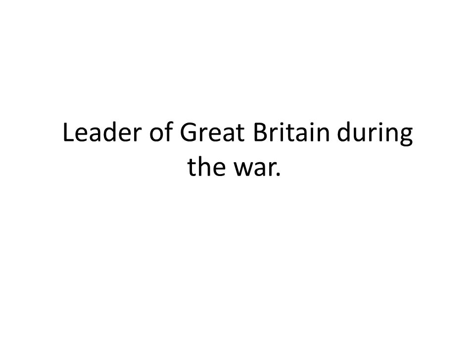 Leader of Great Britain during the war.