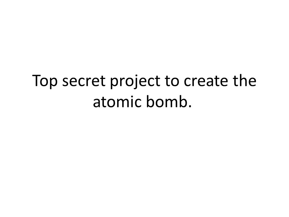 Top secret project to create the atomic bomb.