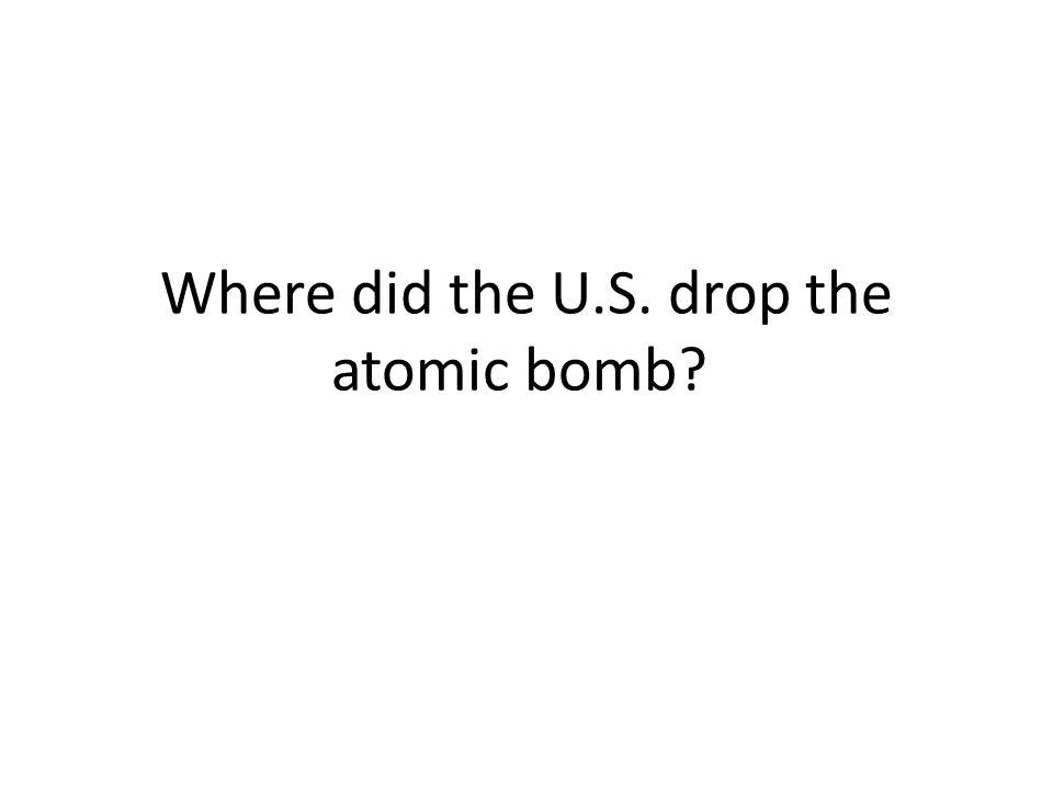 Where did the U.S. drop the atomic bomb?