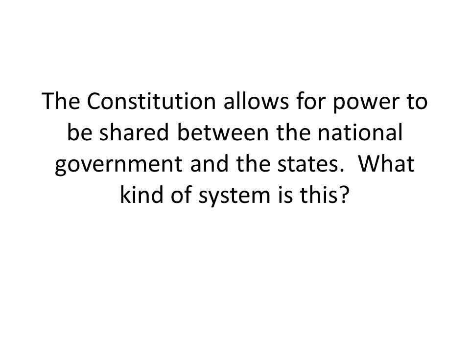 The Constitution allows for power to be shared between the national government and the states. What kind of system is this?