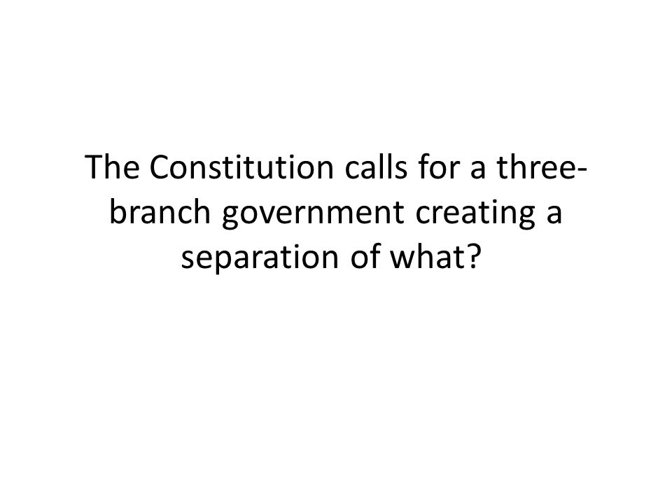 The Constitution calls for a three- branch government creating a separation of what?
