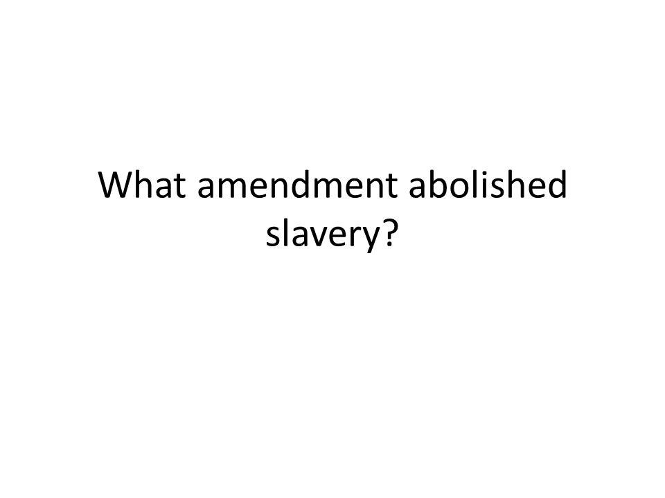 What amendment abolished slavery?