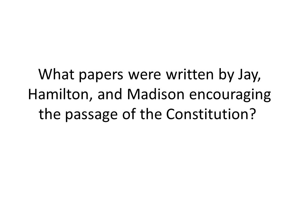 What papers were written by Jay, Hamilton, and Madison encouraging the passage of the Constitution?