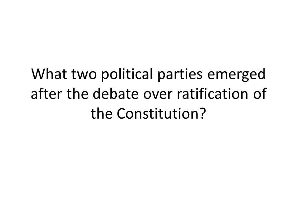 What two political parties emerged after the debate over ratification of the Constitution?