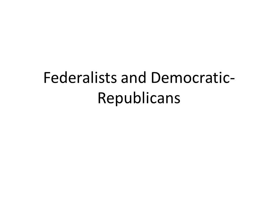Federalists and Democratic- Republicans