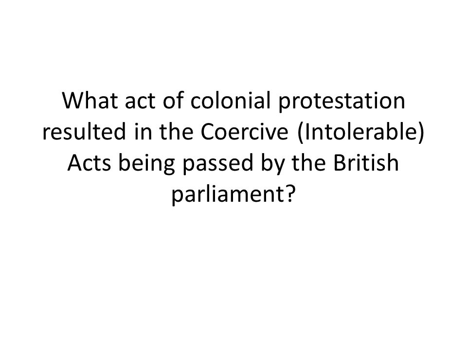 What act of colonial protestation resulted in the Coercive (Intolerable) Acts being passed by the British parliament?