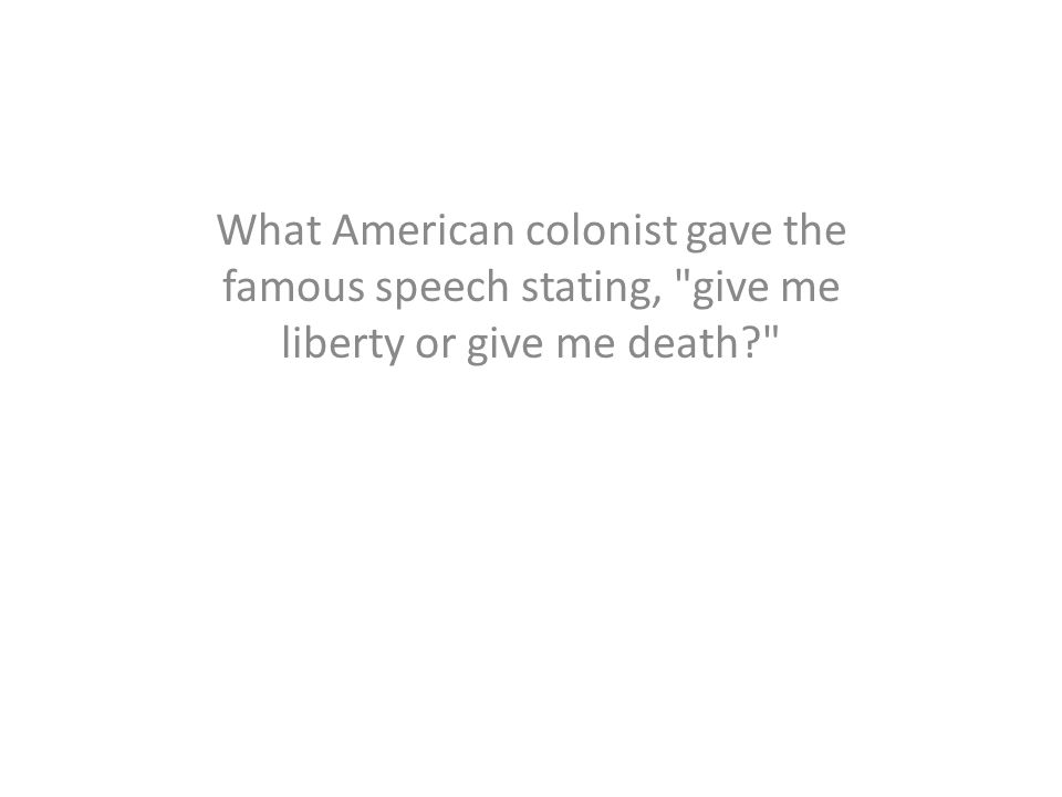 What American colonist gave the famous speech stating,