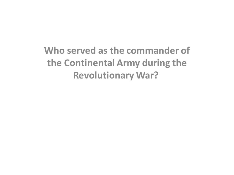 Who served as the commander of the Continental Army during the Revolutionary War?