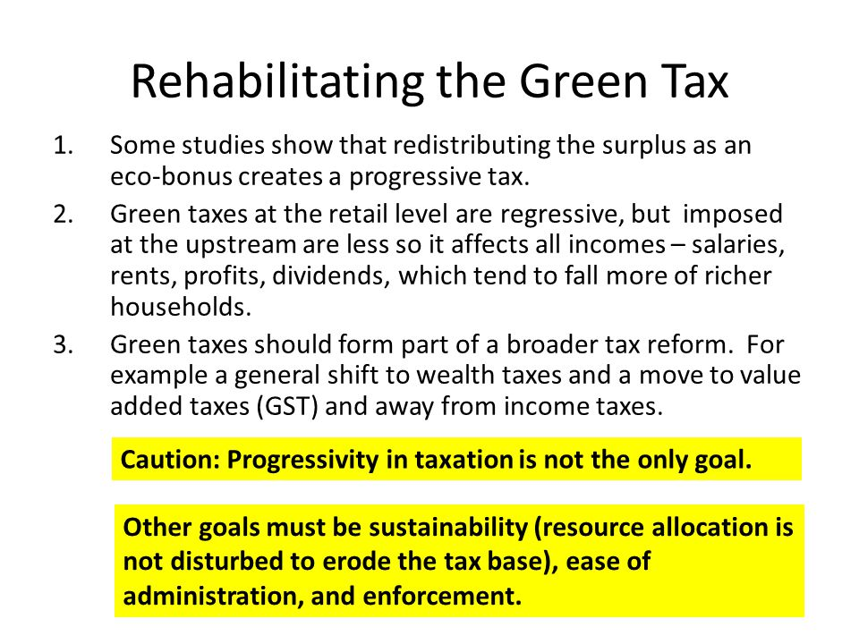 Rehabilitating the Green Tax 1.Some studies show that redistributing the surplus as an eco-bonus creates a progressive tax.