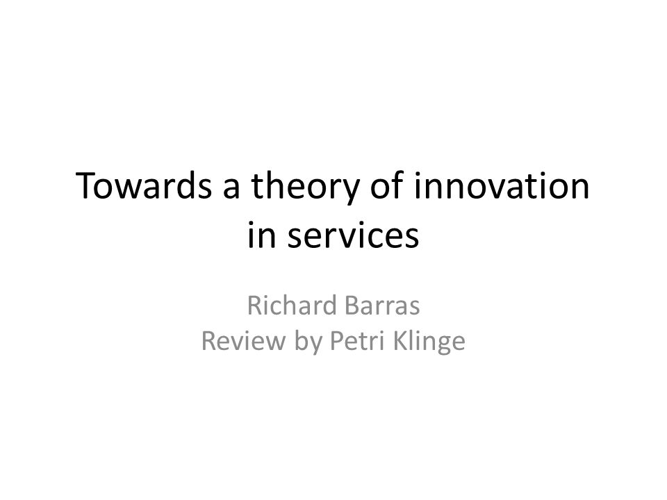 Towards a theory of innovation in services Richard Barras Review by Petri Klinge