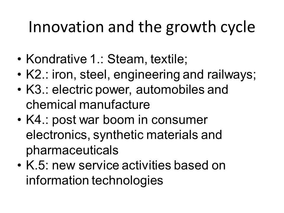 Innovation and the growth cycle Kondrative 1.: Steam, textile; K2.: iron, steel, engineering and railways; K3.: electric power, automobiles and chemic