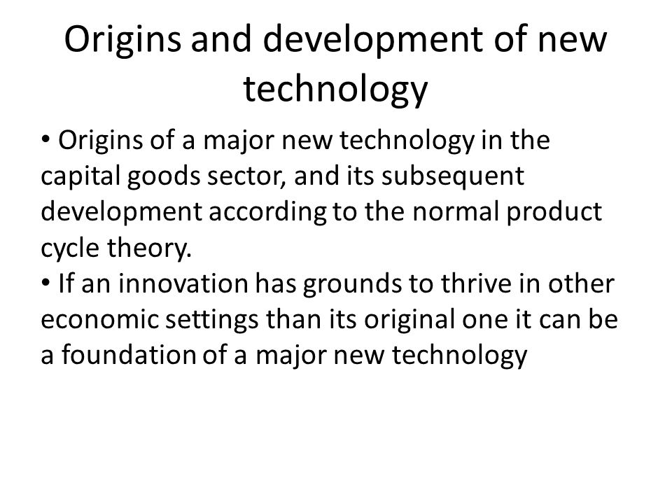 Origins and development of new technology Three phases (actually four, but one is transitional): Indroduction phase Major product innovation Establishment of new industries Rapid technical advances and diversity of products Labour intesive: relatively high cost, but flexible Competitive advantage in product performance Growth phase Competitive advantage in major process innovation designed to improve quality Product range decreases Standardized production methods Product market grow and markets expand