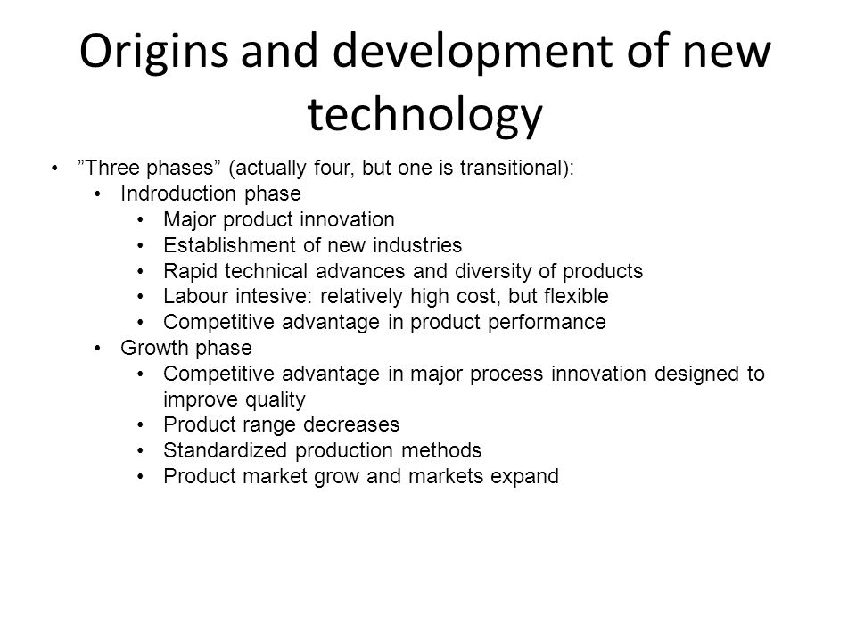 Origins and development of new technology Maturity phase: Competive advantage searched in incremental process improvements designed to reduce unit costs Few standard products Market saturating Larger production units and high level of automation Cost of further innovation increse Transitional phase: Whole cycle begins again with new industries as old ones decline