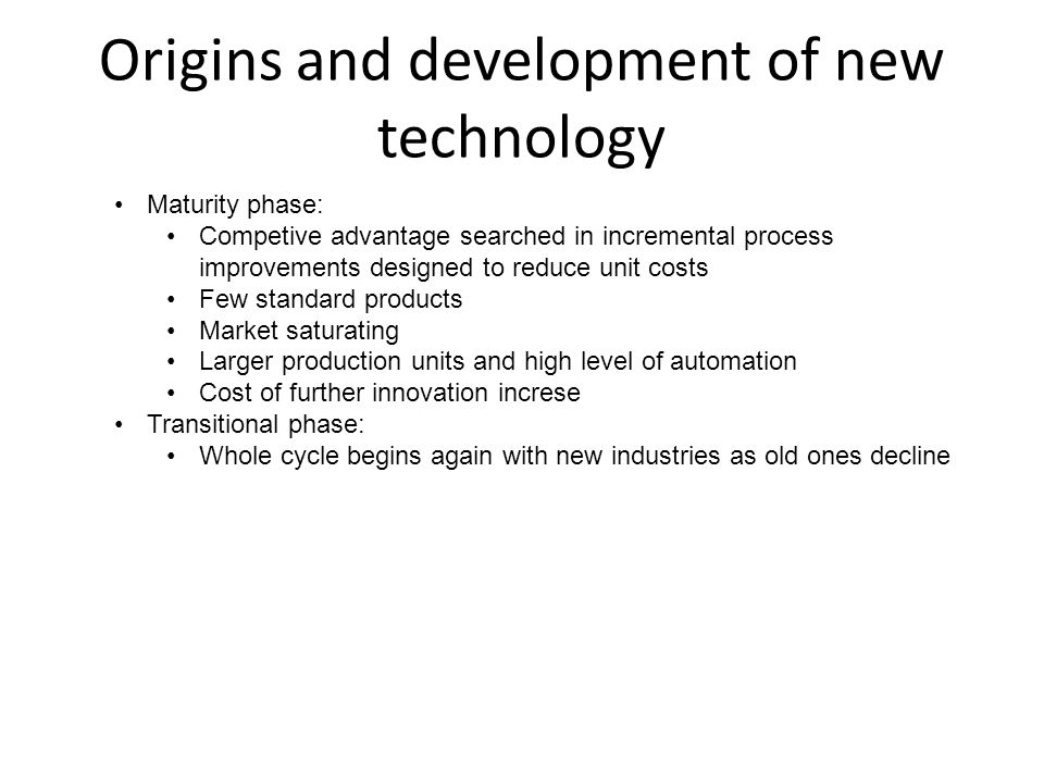 Origins and development of new technology Maturity phase: Competive advantage searched in incremental process improvements designed to reduce unit cos