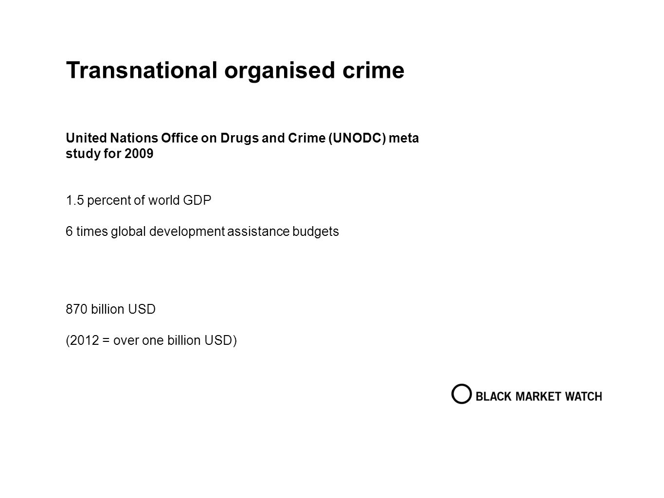 Transnational organised crime United Nations Office on Drugs and Crime (UNODC) meta study for 2009 1.5 percent of world GDP 6 times global development