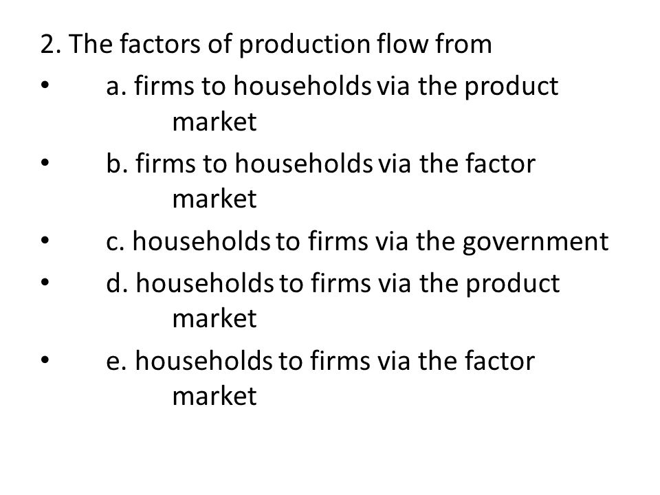 2. The factors of production flow from a. firms to households via the product market b. firms to households via the factor market c. households to fir