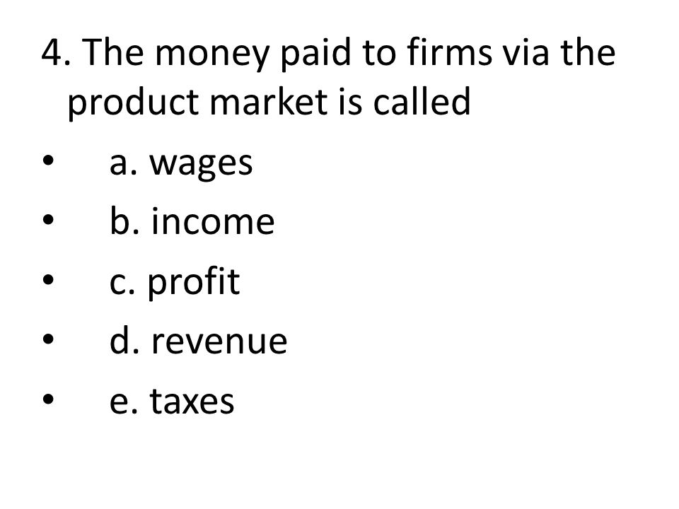 4. The money paid to firms via the product market is called a. wages b. income c. profit d. revenue e. taxes