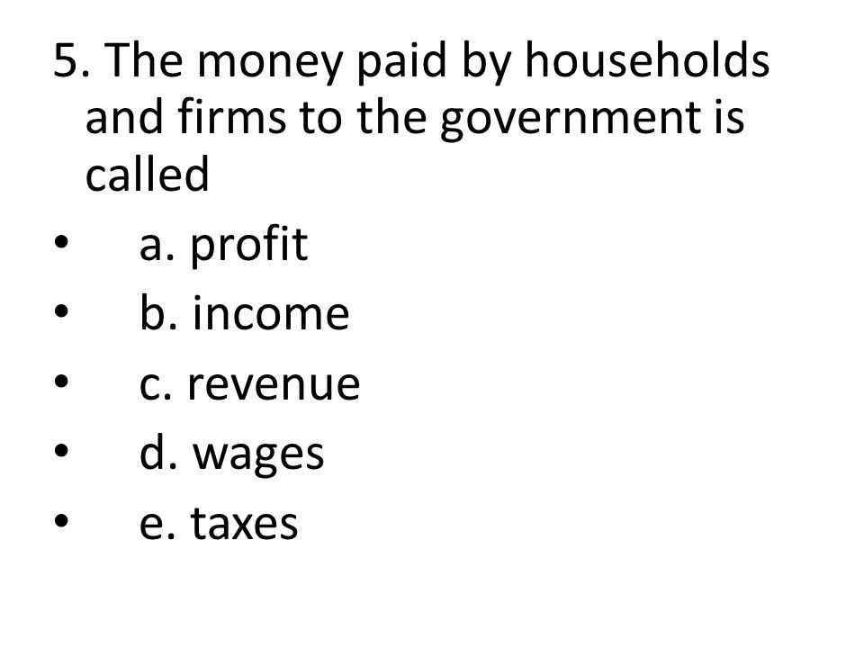 5. The money paid by households and firms to the government is called a. profit b. income c. revenue d. wages e. taxes