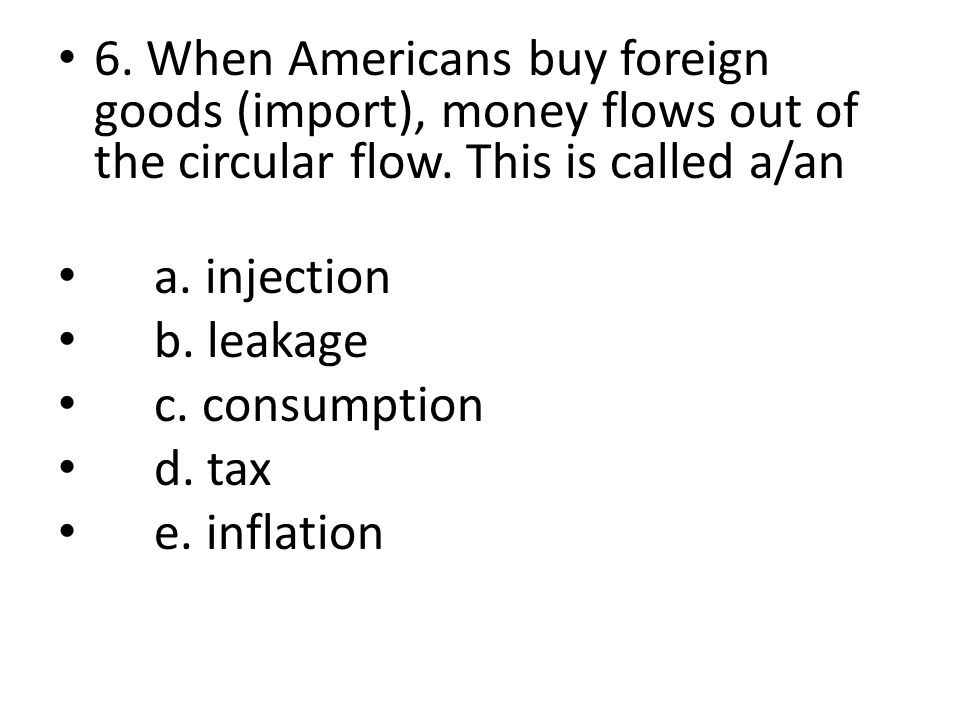 6. When Americans buy foreign goods (import), money flows out of the circular flow.