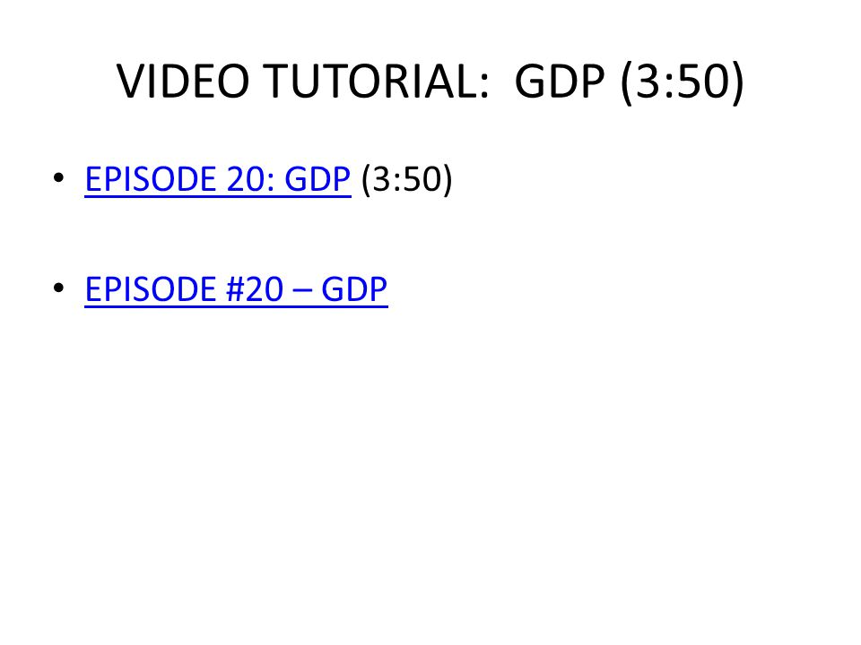 VIDEO TUTORIAL: GDP (3:50) EPISODE 20: GDP (3:50) EPISODE 20: GDP EPISODE #20 – GDP