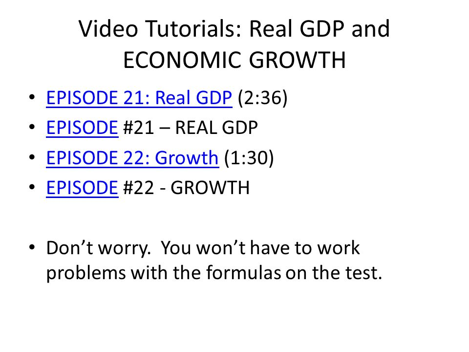 Video Tutorials: Real GDP and ECONOMIC GROWTH EPISODE 21: Real GDP (2:36) EPISODE 21: Real GDP EPISODE #21 – REAL GDP EPISODE EPISODE 22: Growth (1:30) EPISODE 22: Growth EPISODE #22 - GROWTH EPISODE Dont worry.
