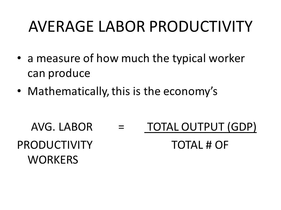 AVERAGE LABOR PRODUCTIVITY a measure of how much the typical worker can produce Mathematically, this is the economys AVG. LABOR = TOTAL OUTPUT (GDP) P