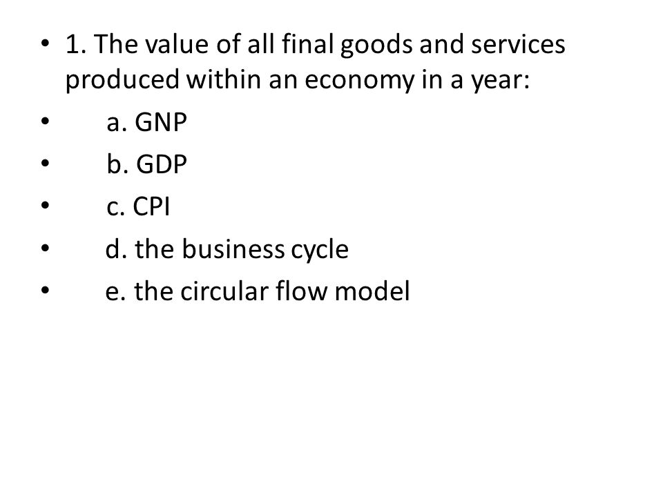 1. The value of all final goods and services produced within an economy in a year: a. GNP b. GDP c. CPI d. the business cycle e. the circular flow mod