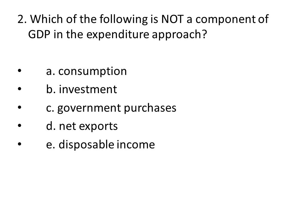 2. Which of the following is NOT a component of GDP in the expenditure approach? a. consumption b. investment c. government purchases d. net exports e