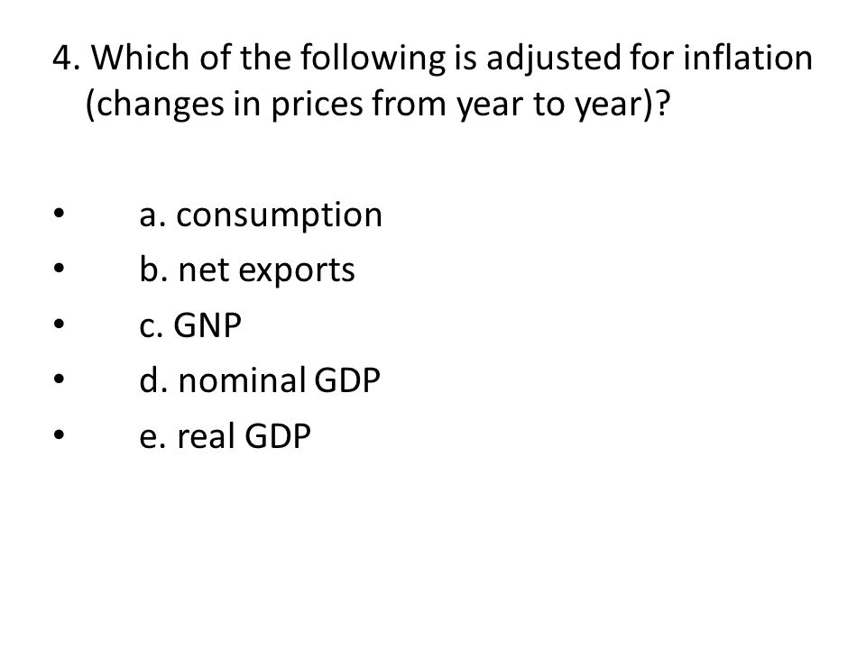 4. Which of the following is adjusted for inflation (changes in prices from year to year)? a. consumption b. net exports c. GNP d. nominal GDP e. real