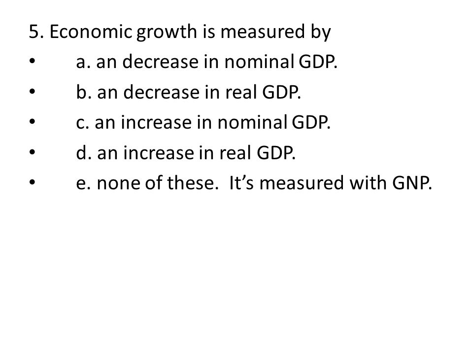 5. Economic growth is measured by a. an decrease in nominal GDP.