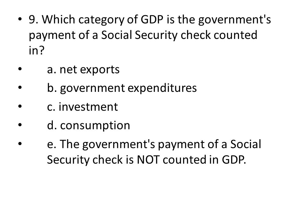 9. Which category of GDP is the government's payment of a Social Security check counted in? a. net exports b. government expenditures c. investment d.