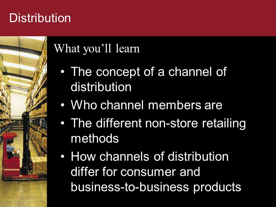 Distribution The concept of a channel of distribution Who channel members are The different non-store retailing methods How channels of distribution d